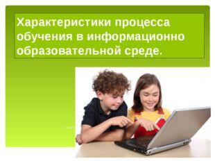 Характеристики процесса обучения в информационно образовательной среде.