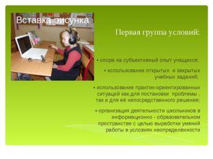 Первая группа условий: • опора на субъективный опыт учащихся; • использование
