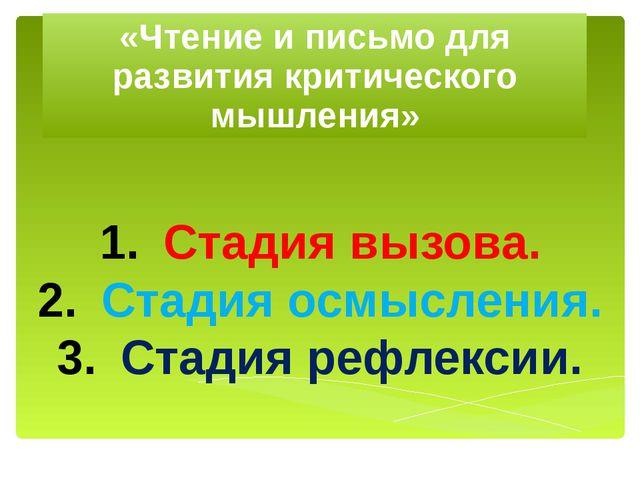 «Чтение и письмо для развития критического мышления» Стадия вызова. Стадия ос...