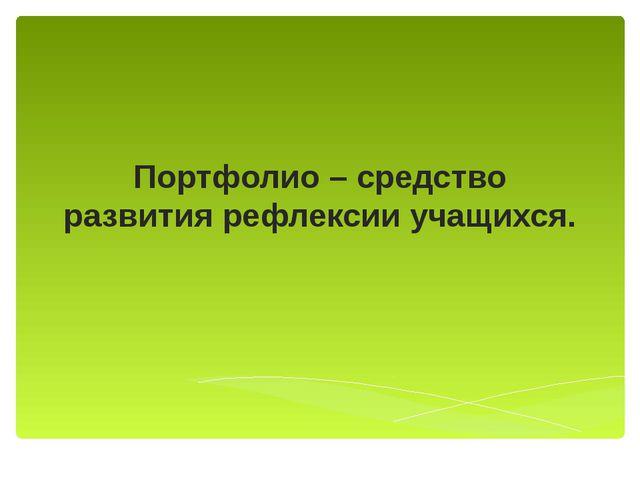 Портфолио – средство развития рефлексии учащихся.