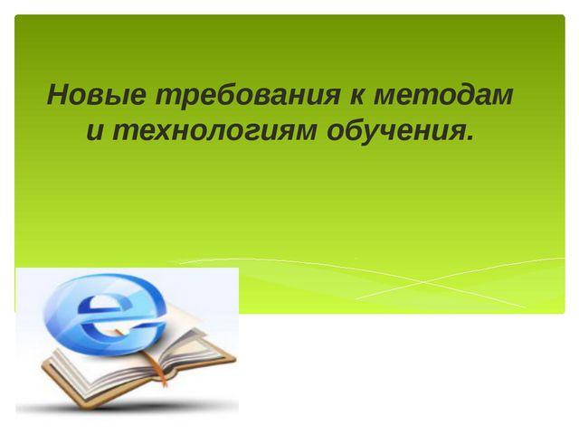 Новые требования к методам и технологиям обучения.