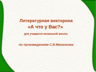 Литературная викторина «А что у Вас?» по произведениям С.В.Михалкова для учащ