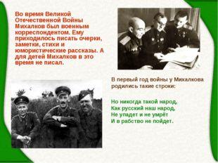 Во время Великой Отечественной Войны Михалков был военным корреспондентом. Ем