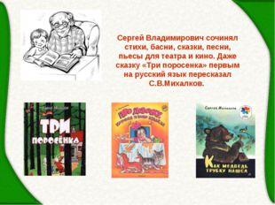 Сергей Владимирович сочинял стихи, басни, сказки, песни, пьесы для театра и к