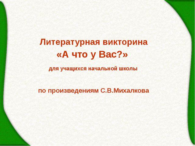 Литературная викторина «А что у Вас?» по произведениям С.В.Михалкова для учащ...