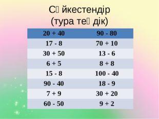 Сәйкестендір (тура теңдік) 20 + 40 90 - 80 17 - 8 70+ 10 30 + 50 13- 6 6 + 5