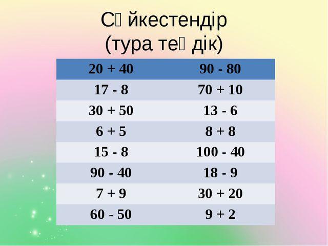 Сәйкестендір (тура теңдік) 20 + 40 90 - 80 17 - 8 70+ 10 30 + 50 13- 6 6 + 5...