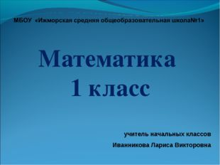Математика 1 класс учитель начальных классов Иванникова Лариса Викторовна