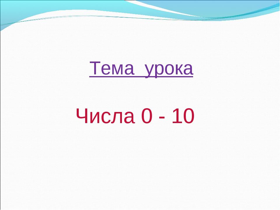 Тема урока Числа 0 - 10