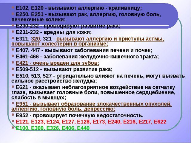 Е102, Е120 - вызывают аллергию - крапивницу; Е250, Е251 - вызывают рак, аллер...