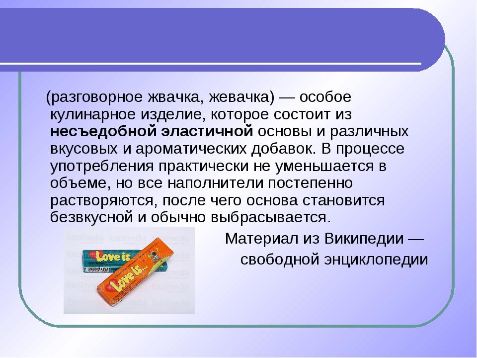 Жева́тельная рези́нка (разговорное жвачка, жевачка) — особое кулинарное издел...