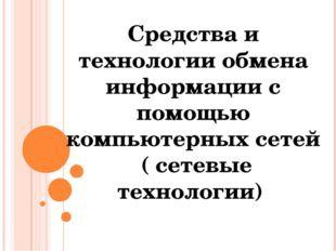 Средства и технологии обмена информации с помощью компьютерных сетей ( сетевы