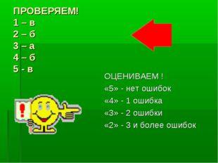 ПРОВЕРЯЕМ! 1 – в 2 – б 3 – а 4 – б 5 - в ОЦЕНИВАЕМ ! «5» - нет ошибок «4» - 1
