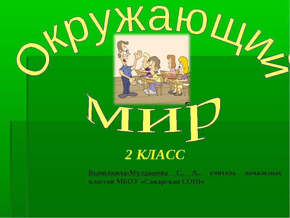Выполнила:Мулдашева С. А., учитель начальных классов МБОУ «Сакарская СОШ» 2 К...