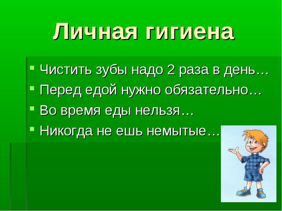 Личная гигиена Чистить зубы надо 2 раза в день… Перед едой нужно обязательно…...