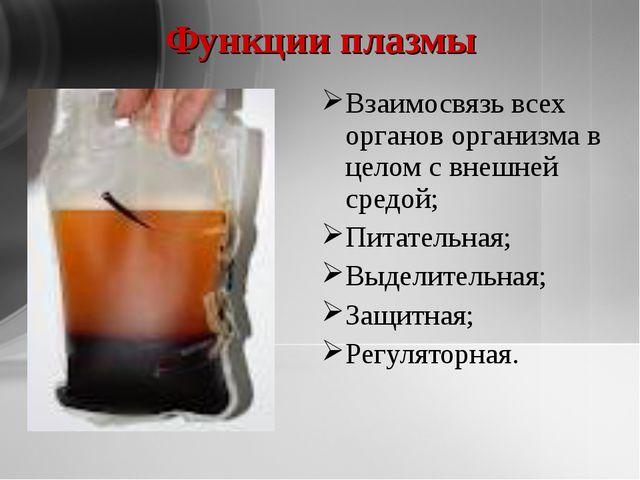 Функции плазмы Взаимосвязь всех органов организма в целом с внешней средой; П...