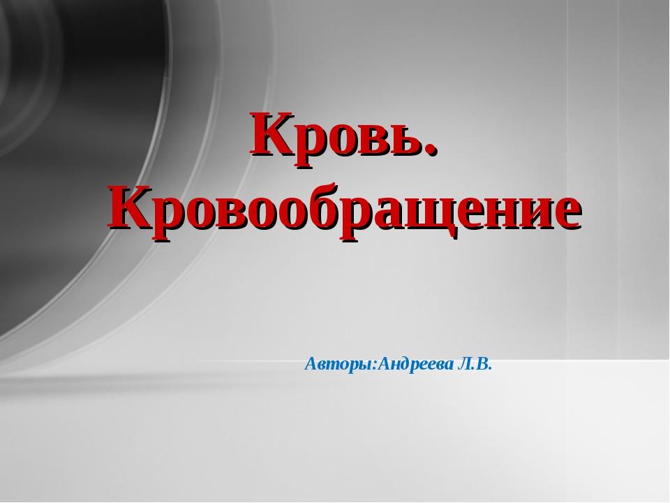 Авторы:Андреева Л.В. Кровь. Кровообращение
