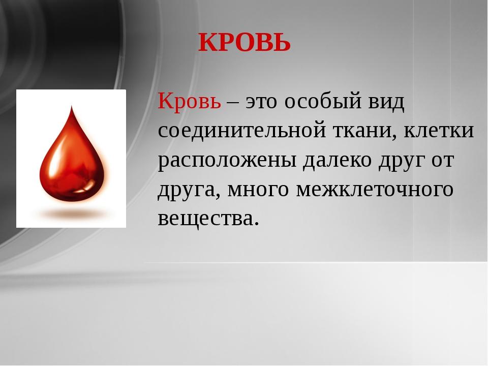 КРОВЬ Кровь – это особый вид соединительной ткани, клетки расположены далеко...