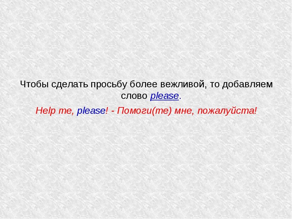 Чтобы сделать просьбу более вежливой, то добавляем слово please. Help me, ple...