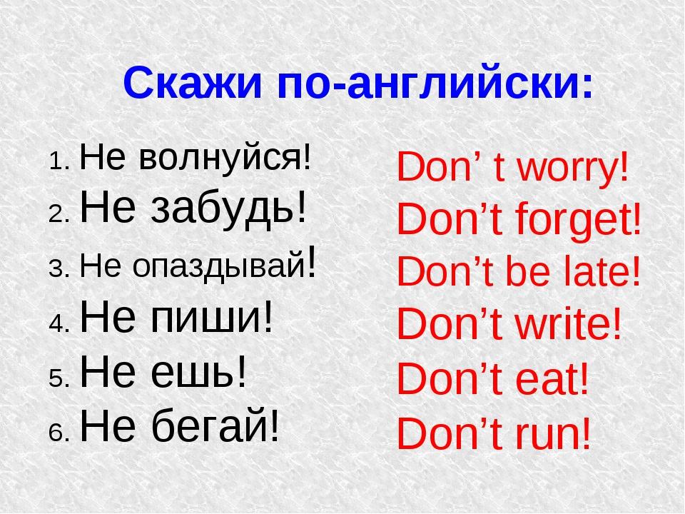 Cкажи по-английски: 1. Не волнуйся! 2. Не забудь! 3. Не опаздывай! 4. Не пиши...