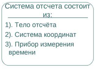 Система отсчета состоит из: 1). Тело отсчёта 2). Система координат 3). Прибор