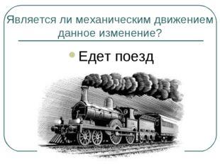 Является ли механическим движением данное изменение? Едет поезд