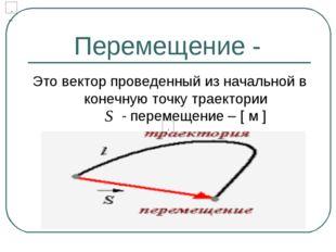 Перемещение - Это вектор проведенный из начальной в конечную точку траектории