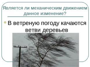 Является ли механическим движением данное изменение? В ветреную погоду качают