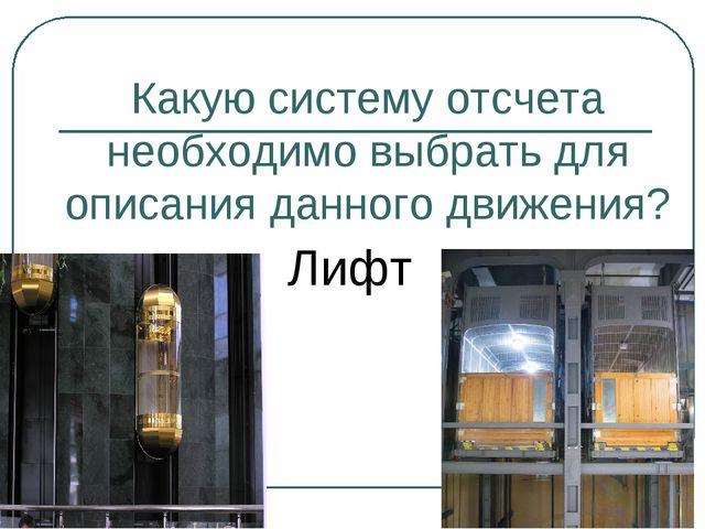 Какую систему отсчета необходимо выбрать для описания данного движения? Лифт