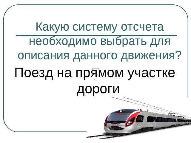 Какую систему отсчета необходимо выбрать для описания данного движения? Поезд...