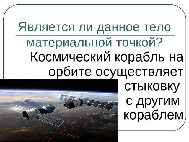 Является ли данное тело материальной точкой? Космический корабль на орбите ос...