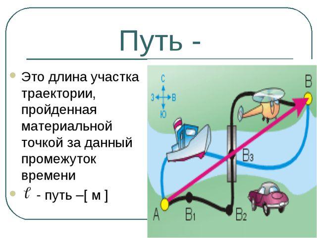 Путь - Это длина участка траектории, пройденная материальной точкой за данный...