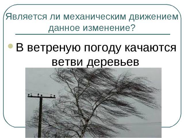 Является ли механическим движением данное изменение? В ветреную погоду качают...