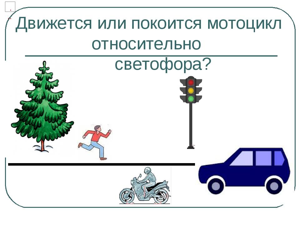 Движется или покоится мотоцикл относительно светофора?