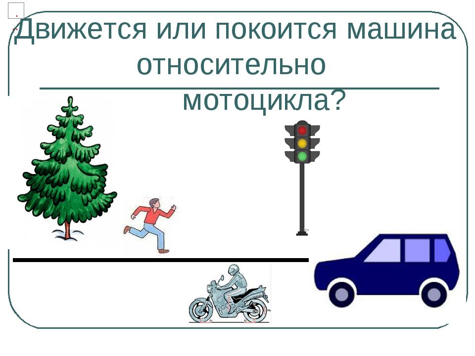 Движется или покоится машина относительно мотоцикла?
