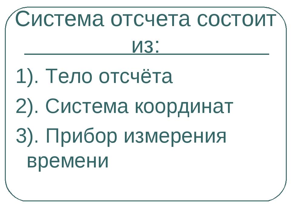 Система отсчета состоит из: 1). Тело отсчёта 2). Система координат 3). Прибор...