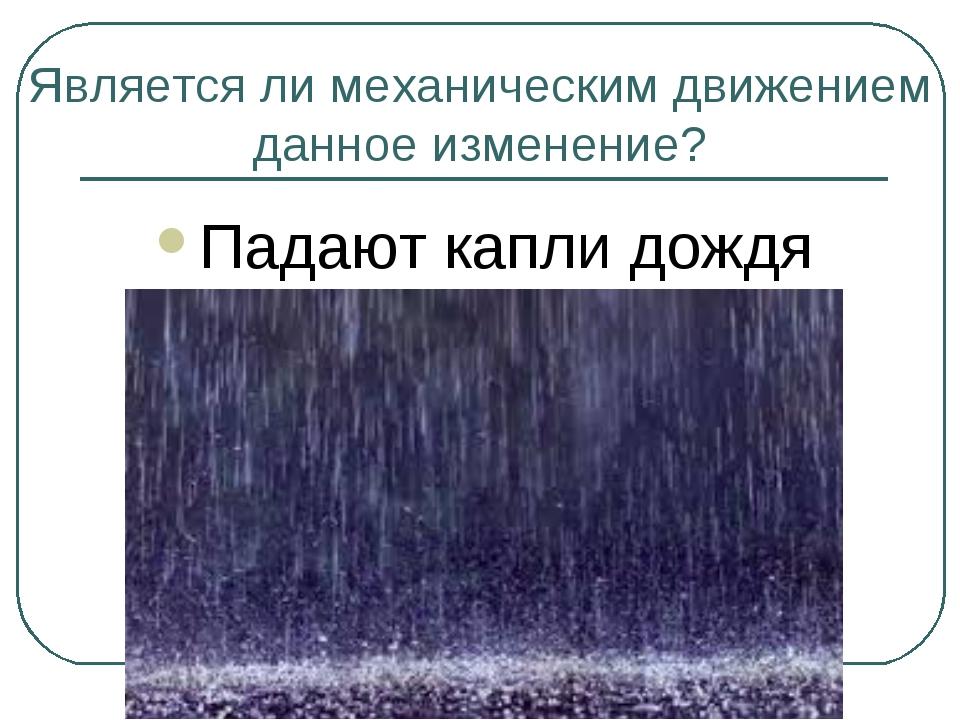 Является ли механическим движением данное изменение? Падают капли дождя