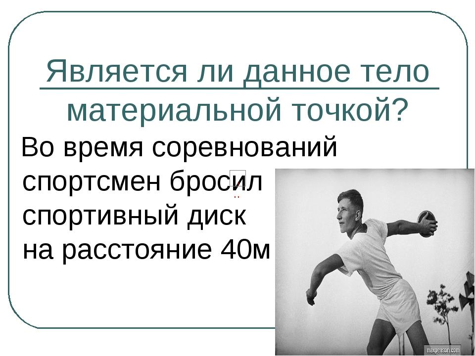 Является ли данное тело материальной точкой? Во время соревнований спортсмен...