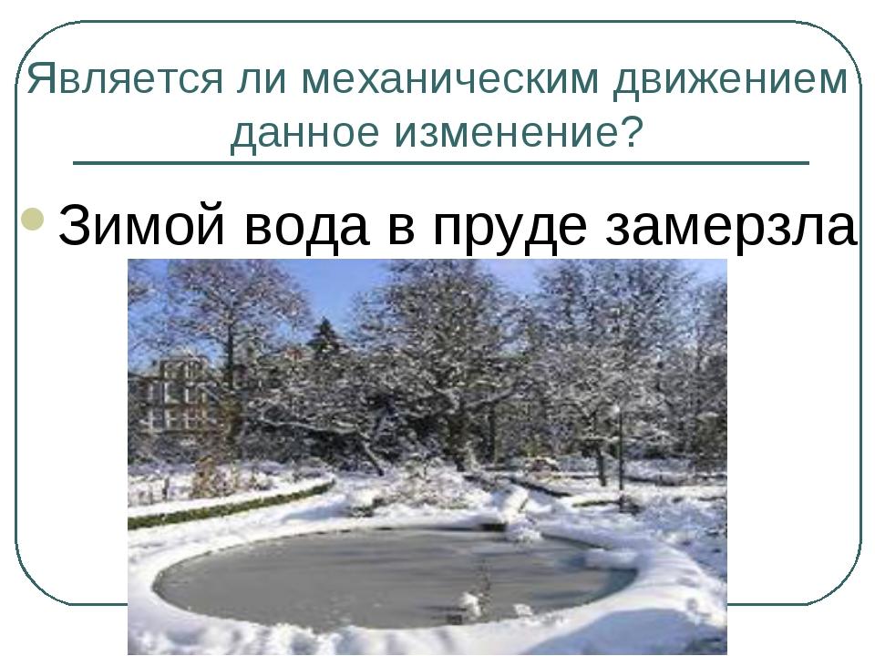 Является ли механическим движением данное изменение? Зимой вода в пруде замер...