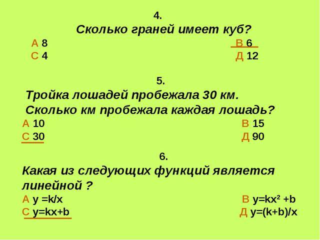 4. Сколько граней имеет куб? А 8 В 6 С 4 Д 12 6. Какая из следующих функций...