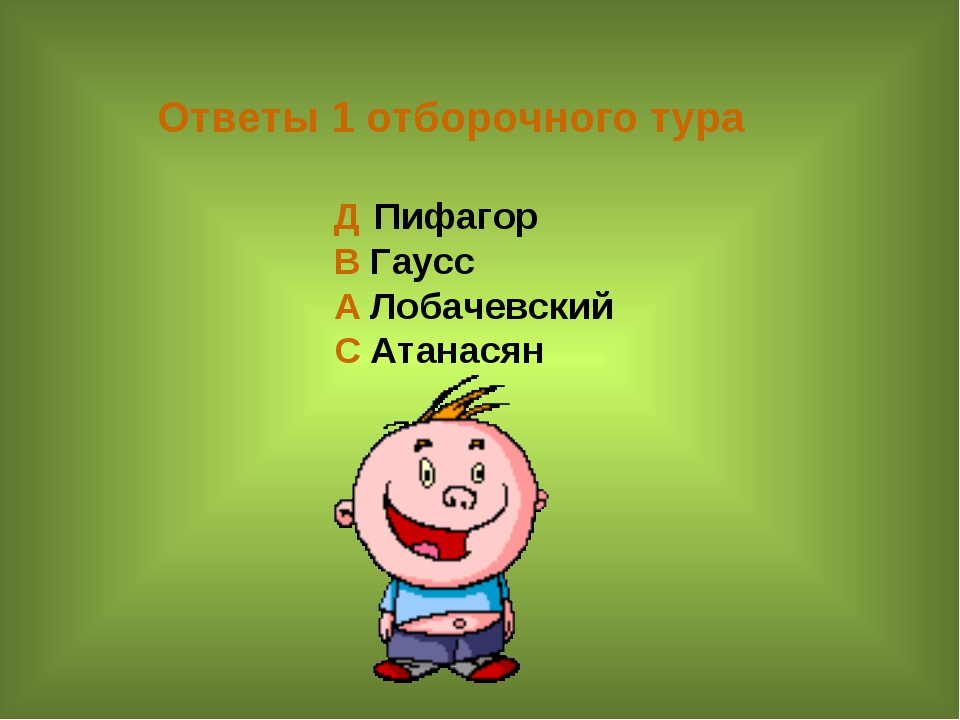 Ответы 1 отборочного тура Д Пифагор В Гаусс А Лобачевский С Атанасян