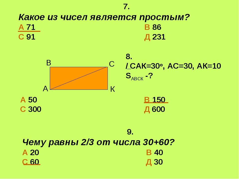 7. Какое из чисел является простым? А 71 В 86 С 91 Д 231 9. Чему равны 2/3 о...