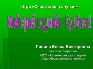 Игра «Счастливый случай» Ляпина Елена Викторовна учитель географии МОУ «1-Бен
