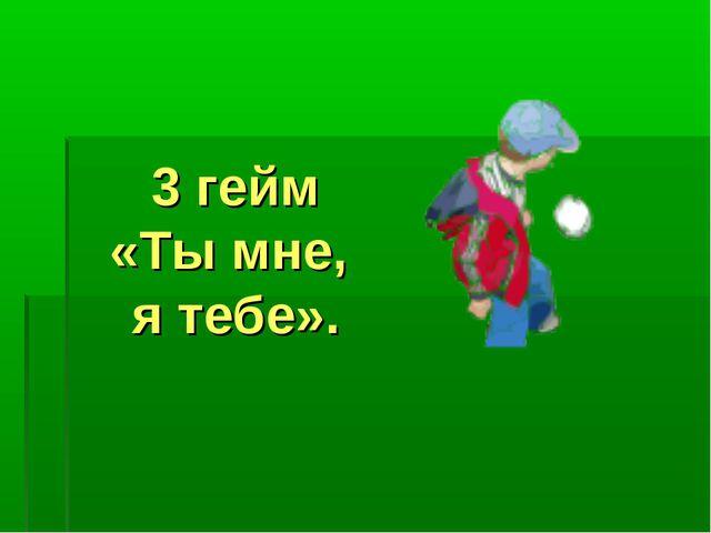3 гейм «Ты мне, я тебе».
