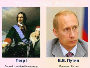 Успешные люди Первый российский император Президент России В.В. Путин Петр I