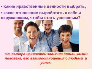 • Какие нравственные ценности выбрать, • какое отношение выработать к себе и