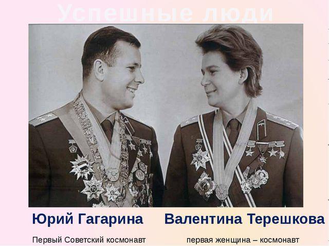 Успешные люди Первый Советскийкосмонавт первая женщина – космонавт Валентина...