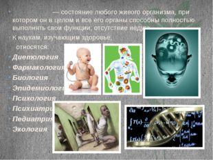 Здоро́вье — состояние любого живого организма, при котором он в целом и все е