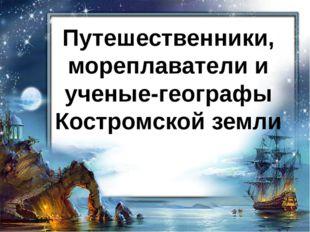 Путешественники, мореплаватели и ученые-географы Костромской земли