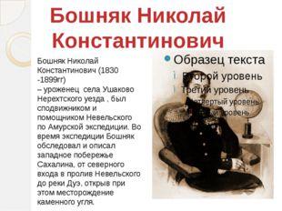 Бошняк Николай Константинович (1830 -1899гг) – уроженец села Ушаково Нерехтск